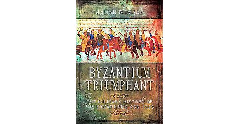 Byzantium Triumphant : The Military History of the Byzantines 959-1025 (Hardcover) (Julian Romane) - image 1 of 1