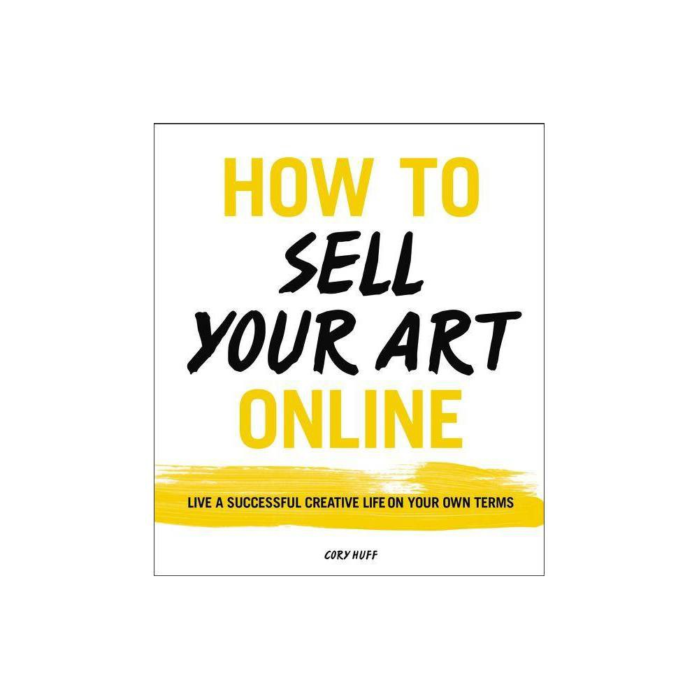 How To Sell Your Art Online By Cory Huff Paperback