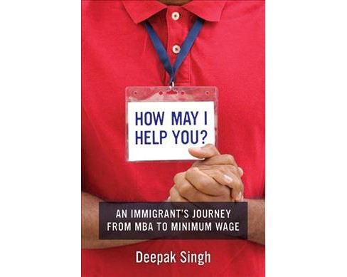 How May I Help You? : An Immigrant's Journey from MBA to Minimum Wage (Paperback) (Deepak Singh) - image 1 of 1