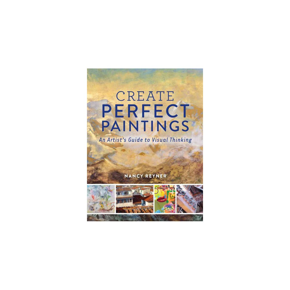 Create Perfect Paintings : An Artist's Guide to Visual Thinking (Hardcover) (Nancy Reyner)