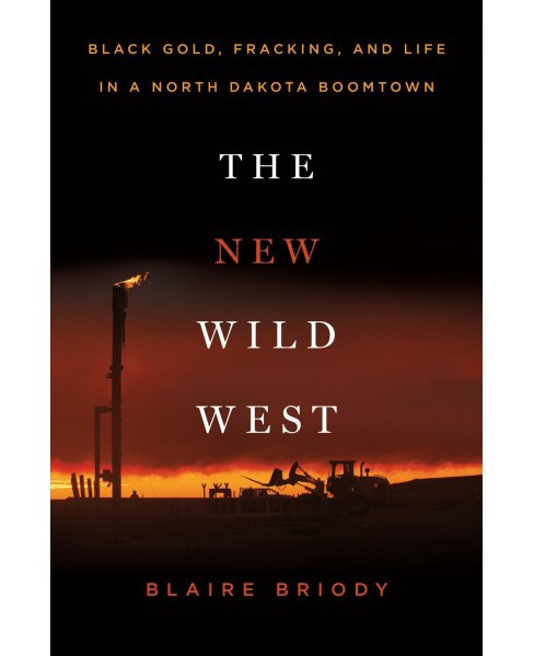 New Wild West : Black Gold, Fracking, and Life in a North Dakota Boomtown - by Blaire Briody (Hardcover) - image 1 of 1