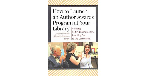 How to Launch an Author Awards Program at Your Library : Curating Self-Published Books, Reaching Out to - image 1 of 1