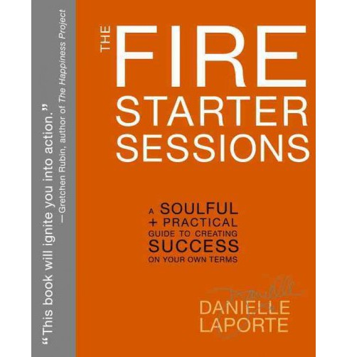 Fire Starter Sessions : A Soulful + Practical Guide to Creating Success on Your Own Terms -  (Paperback) - image 1 of 1