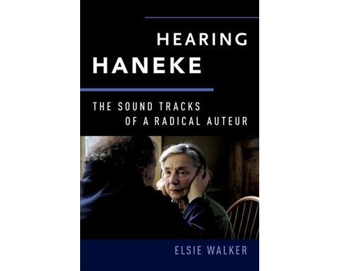 Hearing Haneke : The Sound Tracks of a Radical Auteur -  by Elsie Walker (Paperback) - image 1 of 1