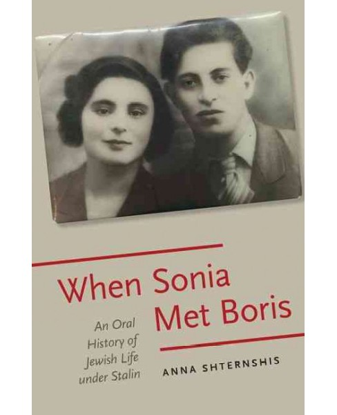 When Sonia Met Boris : An Oral History of Jewish Life Under Stalin (Hardcover) (Anna Shternshis) - image 1 of 1