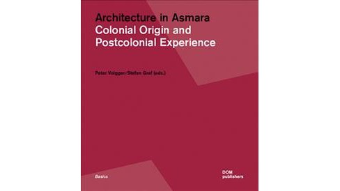 Architecture in Asmara : Colonial Origin and Postcolonial Experiences -  (Paperback) - image 1 of 1