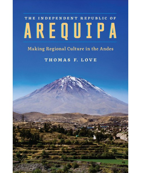Independent Republic of Arequipa : Making Regional Culture in the Andes (Paperback) (Thomas F. Love) - image 1 of 1