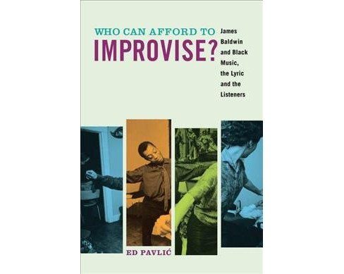 Who Can Afford to Improvise? : James Baldwin and Black Music, the Lyric and the Listeners (Reprint) - image 1 of 1