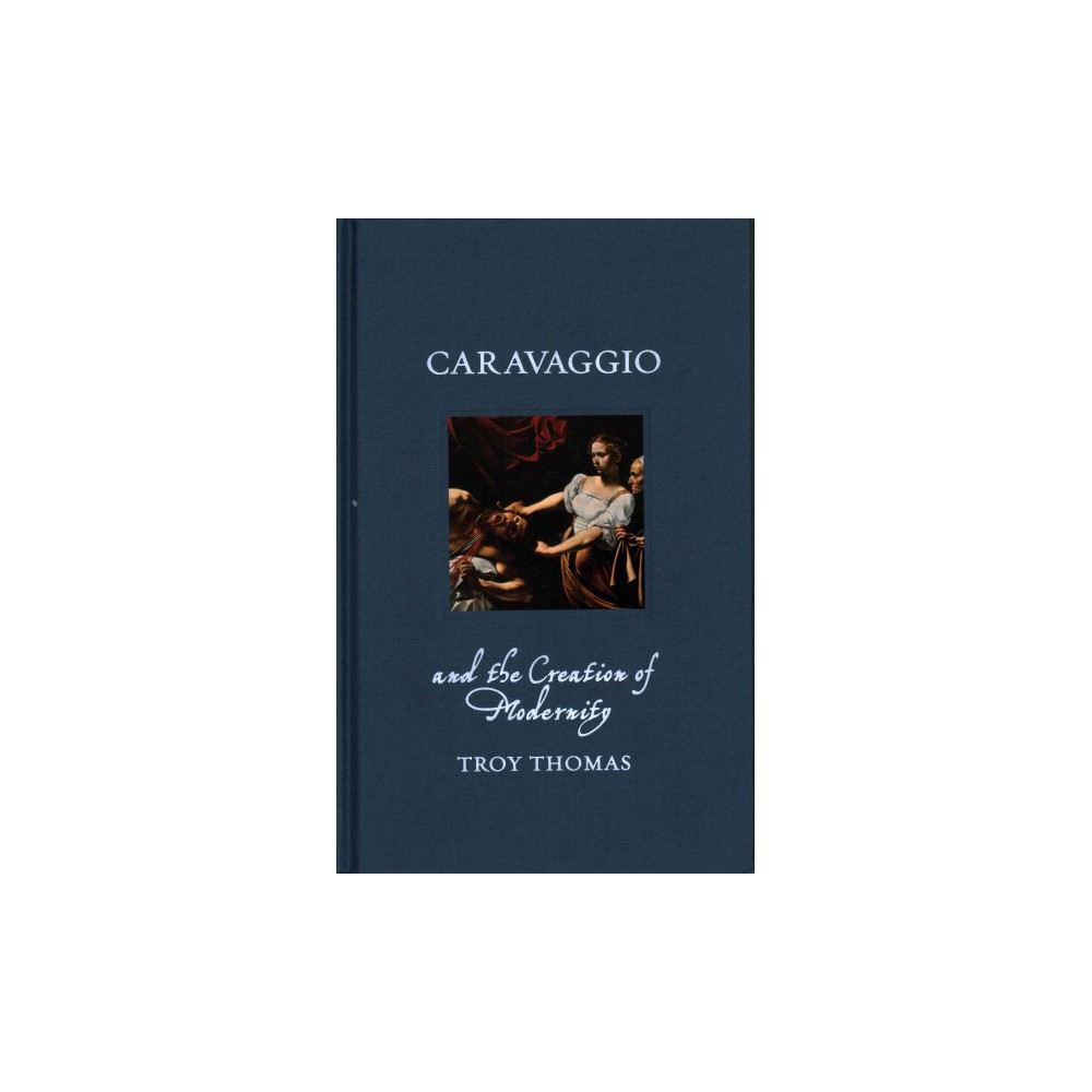 Caravaggio and the Creation of Modernity (Hardcover) (Troy Thomas)