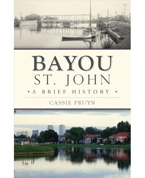 Bayou St. John : A Brief History -  by Cassie Pruyn (Paperback) - image 1 of 1