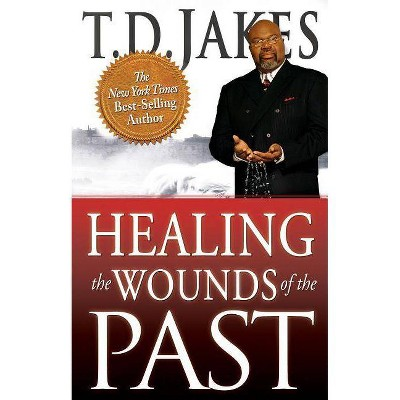 Healing the Wounds of the Past - by  T D Jakes (Paperback)