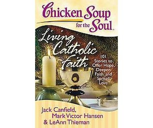 Chicken Soup for the Soul Living Catholic Faith : 101 Stories to Offer Hope, Deepen Faith, and Spread - image 1 of 1