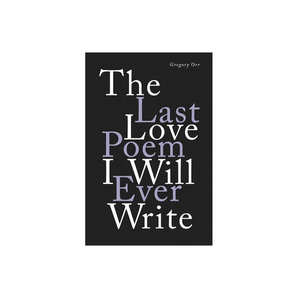 The Last Love Poem I Will Ever Write By Gregory Orr Hardcover