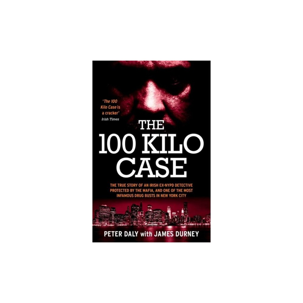100 Kilo Case : The True Story of Irish ex-Nypd Detective Protected by the Mafia, and One of the Most