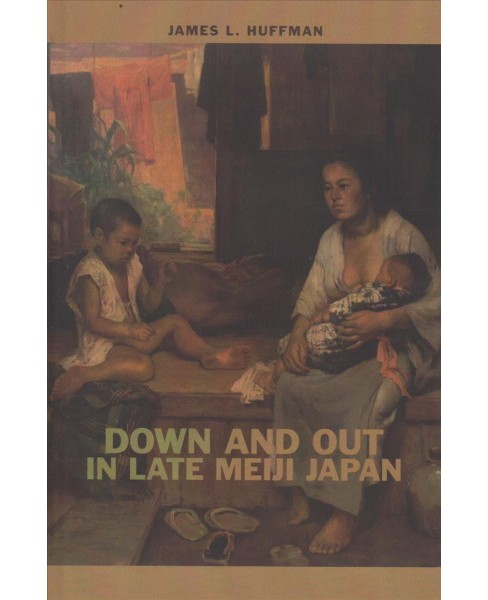 Down and Out in Late Meiji Japan -  by James L. Huffman (Hardcover) - image 1 of 1