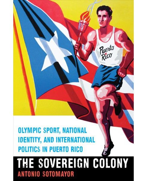 Sovereign Colony : Olympic Sport, National Identity, and International Politics in Puerto Rico - Reprint - image 1 of 1