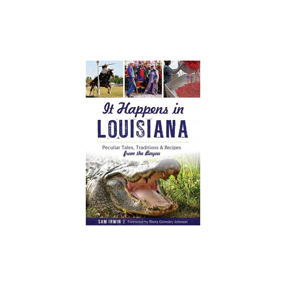 It Happens in Louisiana : Peculiar Tales, Traditions & Recipes from the Bayou (Paperback) (Sam Irwin)