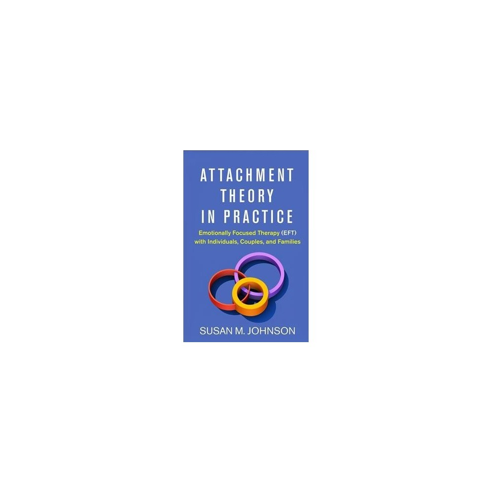Attachment Theory in Practice : Emotionally Focused Therapy (Eft) with Individuals, Couples, and