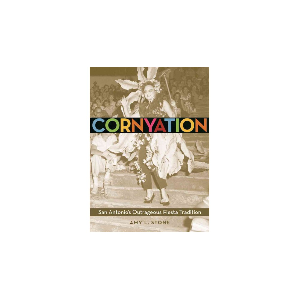 Cornyation : San Antonio's Outrageous Fiesta Tradition (Paperback) (Amy L. Stone)