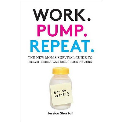 Work. Pump. Repeat. - by Jessica Shortall (Hardcover)