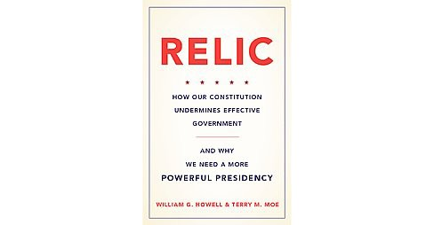 Relic : How Our Constitution Undermines Effective Government and Why We Need a More Powerful Presidency - image 1 of 1