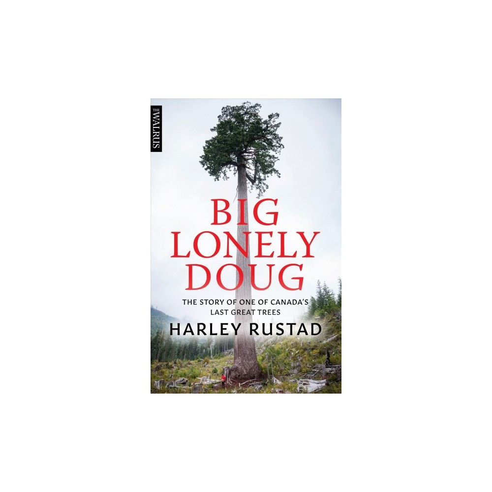 Big Lonely Doug : The Story of One of Canada's Last Great Trees - by Harley Rustad (Paperback)