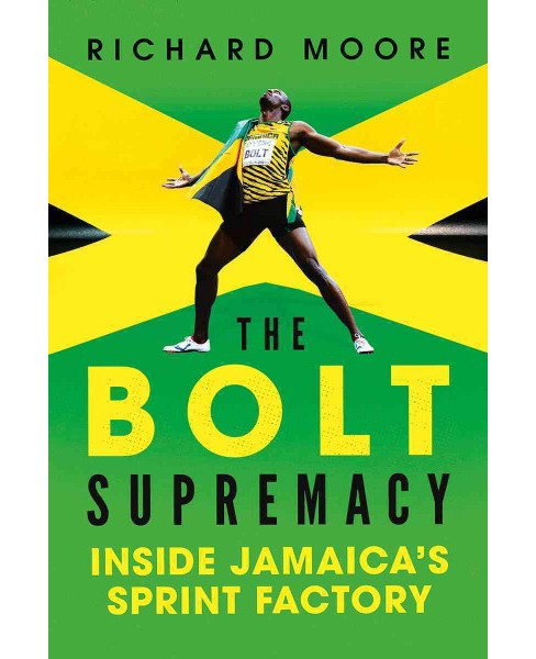 Bolt Supremacy : Inside Jamaica's Sprint Factory -  by Richard Moore (Hardcover) - image 1 of 1