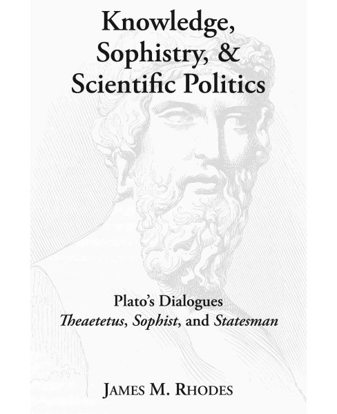 Knowledge, Sophistry, and Scientific Politics : Plato's Dialogues Theaetetus, Sophist, and Statesman - image 1 of 1