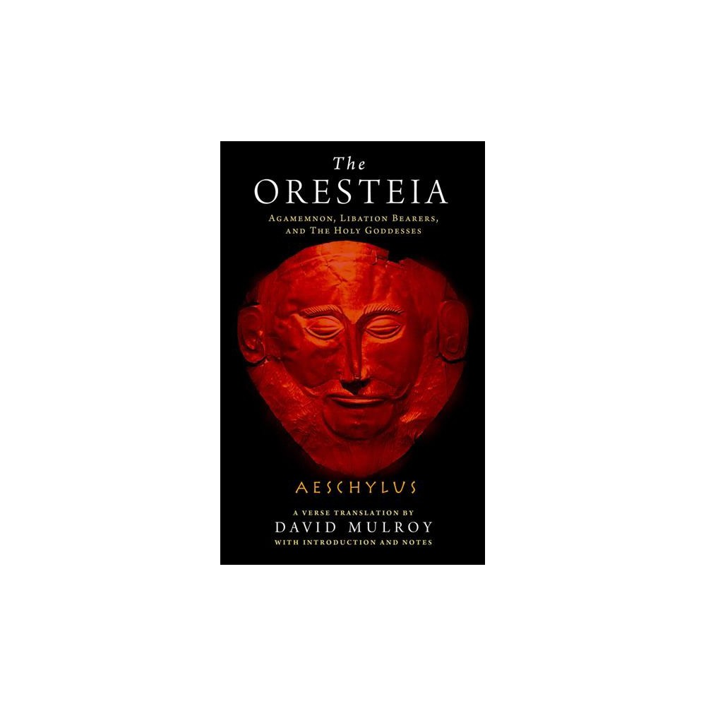 Oresteia : Agamemnon, Libation Bearers, and the Holy Goddesses - by Aeschylus (Paperback)