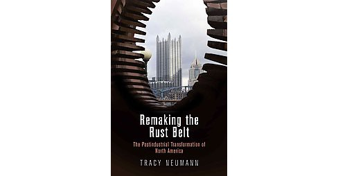 Remaking the Rust Belt : The Postindustrial Transformation of North America (Hardcover) (Tracy Neumann) - image 1 of 1
