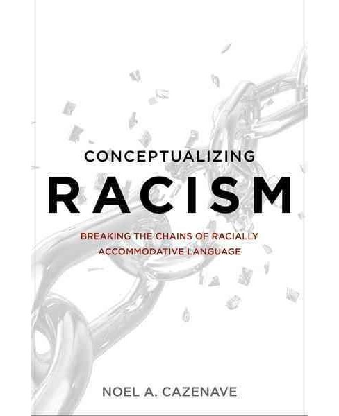 Conceptualizing Racism : Breaking the Chains of Racially Accommodative Language (Hardcover) (Noel A. - image 1 of 1