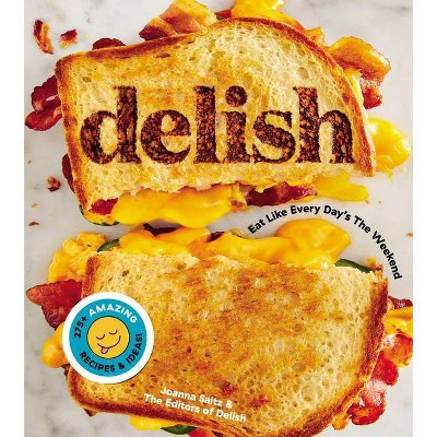 Delish : Eat Like Every Day's the Weekend - by Joanna Saltz (Hardcover)