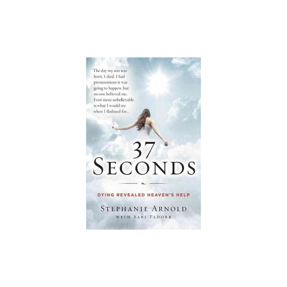 37 Seconds : Dying Revealed Heaven's Help, A Mother's Journey (Hardcover) (Stephanie Arnold)