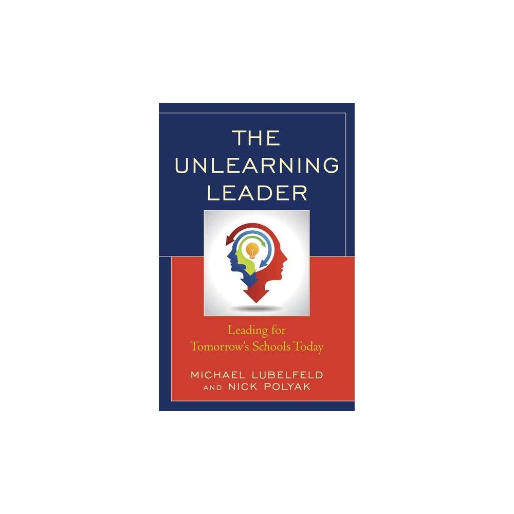 Unlearning Leader : Leading for Tomorrow's Schools Today (Hardcover) (Michael Lubelfeld & Nick Polyak)