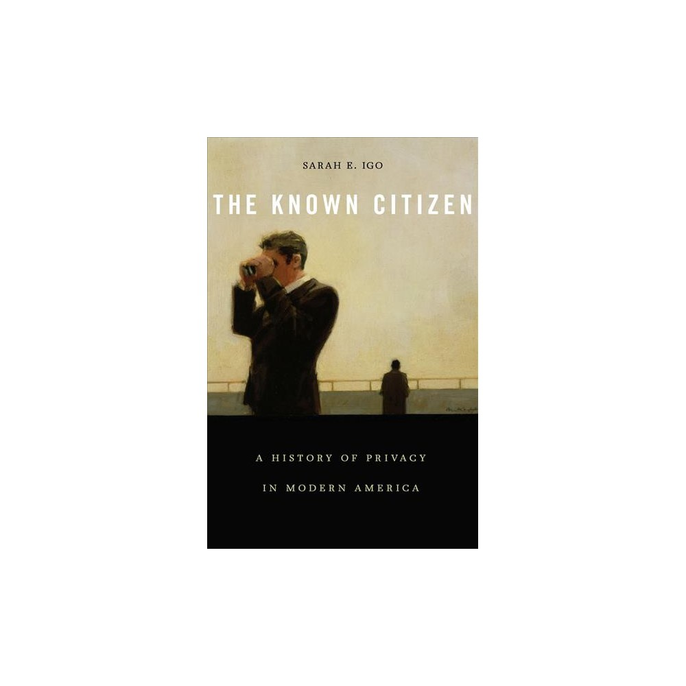 Known Citizen : A History of Privacy in Modern America - by Sarah E. Igo (Hardcover)