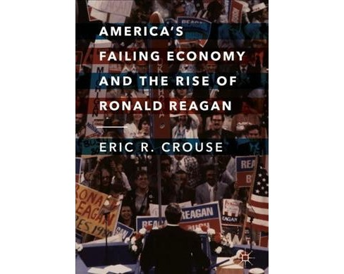 America's Failing Economy and the Rise of Ronald Reagan (Hardcover) (Eric R. Crouse) - image 1 of 1