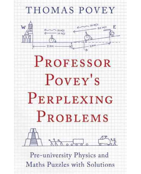 Professor Povey's Perplexing Problems : Pre-University Physics and Maths Puzzles With Solutions - image 1 of 1