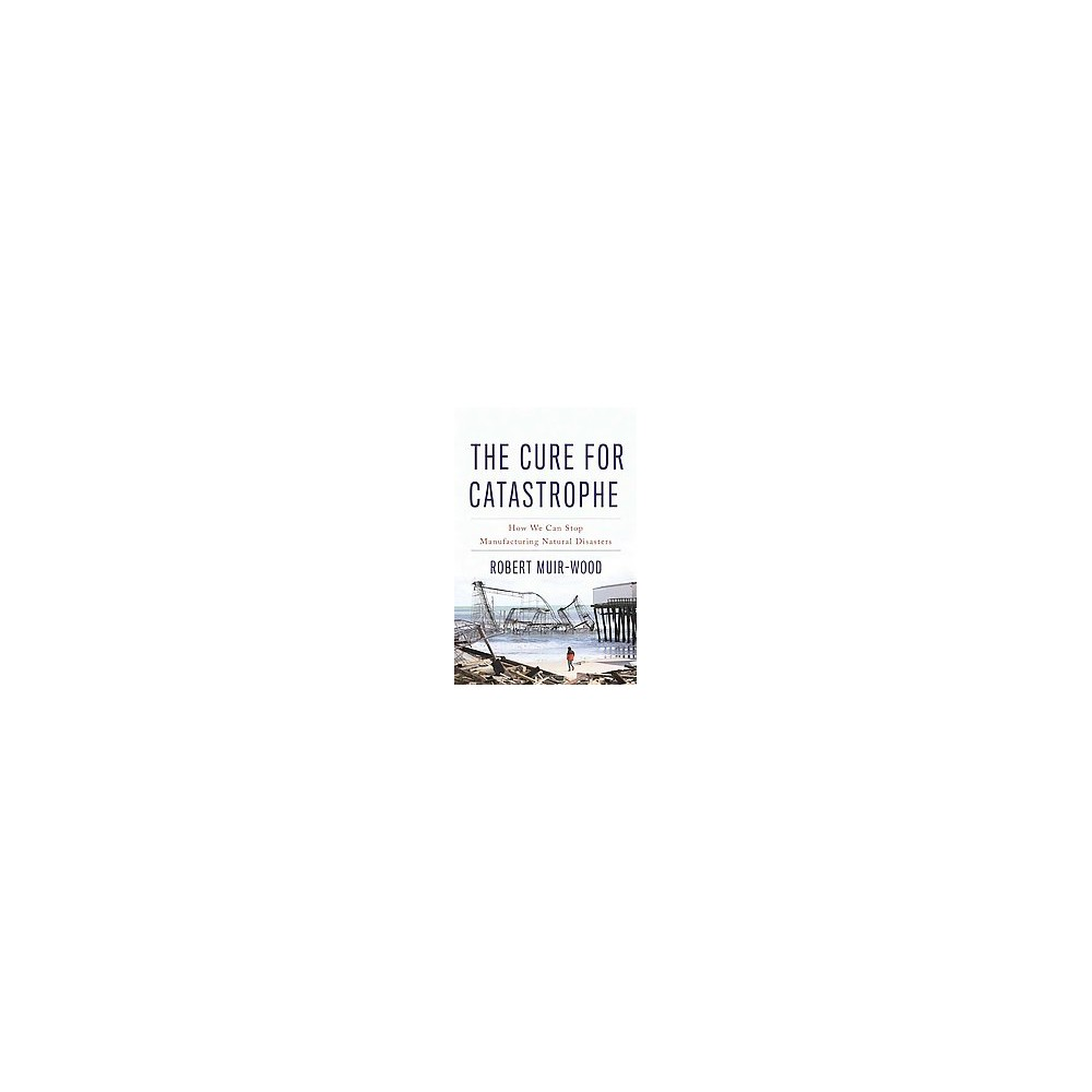 Cure for Catastrophe : How We Can Stop Manufacturing Natural Disasters (Hardcover) (Robert Muir-wood)