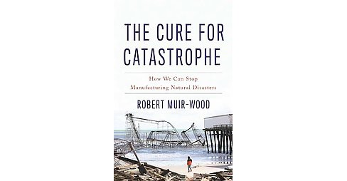 Cure for Catastrophe : How We Can Stop Manufacturing Natural Disasters (Hardcover) (Robert Muir-wood) - image 1 of 1