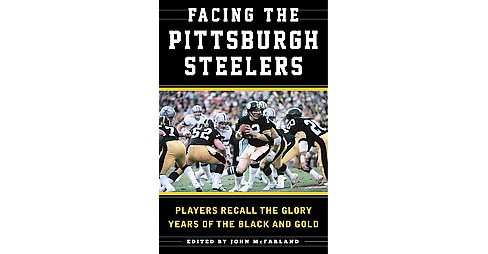 Facing the Pittsburgh Steelers : Players Recall the Glory Years of the Black and Gold (Hardcover) (Sean - image 1 of 1