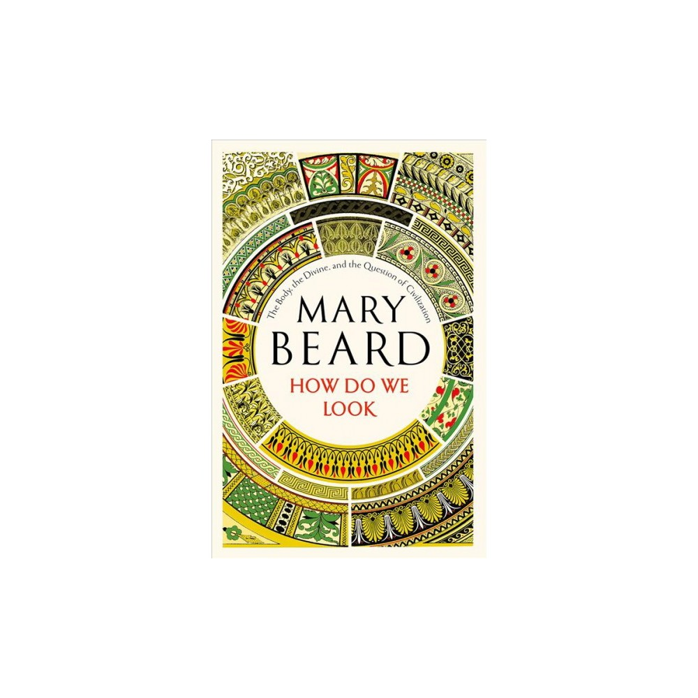 How Do We Look : The Body, the Divine, and the Question of Civilization - by Mary Beard (Hardcover)