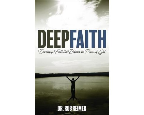 Deep Faith : Developing Faith That Releases the Power of God -  by Rob Reimer (Paperback) - image 1 of 1