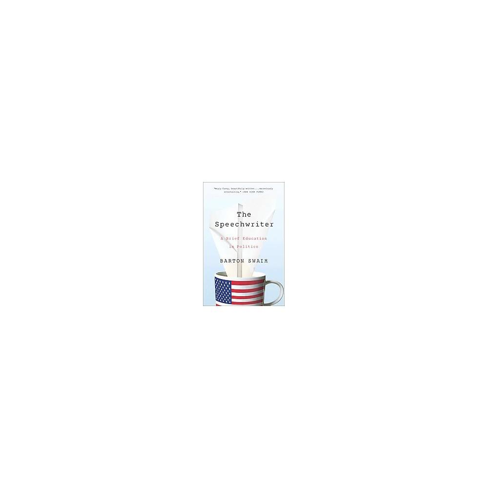 Speechwriter : A Brief Education in Politics (Reprint) (Paperback) (Barton Swaim)