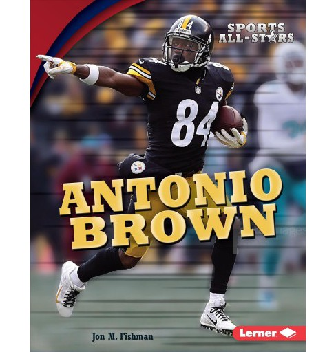 Antonio Brown -  (Sports All-Stars) by Jon M. Fishman (Paperback) - image 1 of 1