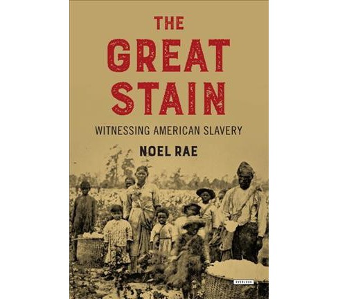 Great Stain : Witnessing American Slavery -  by Noel Rae (Hardcover) - image 1 of 1