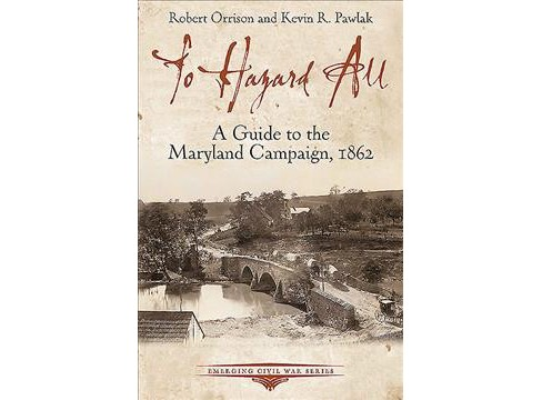 To Hazard All : A Guide to the Maryland Campaign, 1862 -  by Robert Orrison & Kevin Pawlak (Paperback) - image 1 of 1