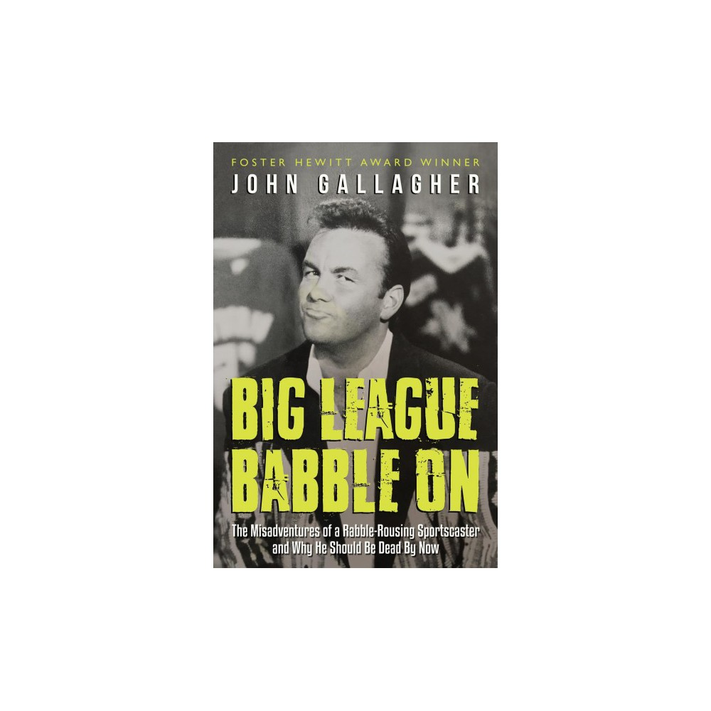 Big League Babble On : The Misadventures of a Rabble-Rousing Sportscaster and Why He Should Be Dead by