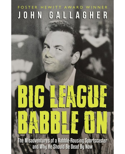 Big League Babble On : The Misadventures of a Rabble-Rousing Sportscaster and Why He Should Be Dead by - image 1 of 1