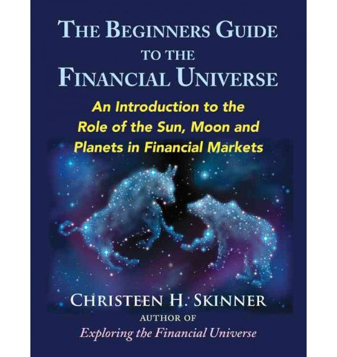 Beginners Guide to the Financial Universe : An Introduction to the Role of the Sun, Moon and Planets in - image 1 of 1