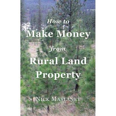 How to Make Money from Rural Land Property - by  Nicholas W Maslaney (Paperback)